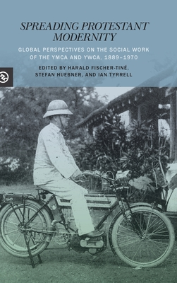 Spreading Protestant Modernity: Global Perspectives on the Social Work of the YMCA and Ywca, 1889-1970 (Perspectives on the Global Past) Cover Image