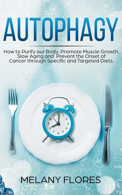 Autophagy: How to Purify our Body, Promote Muscle Growth, Slow Aging and Prevent the Onset of Cancer through Intermittent Fasting Cover Image