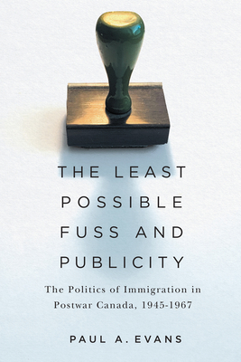 The Least Possible Fuss and Publicity: The Politics of Immigration in Postwar Canada, 1945-1967 (McGill-Queen's Studies in Ethnic History) Cover Image