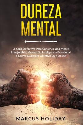 Dureza Mental: La Guía Definitiva Para Construir Una Mente Inmejorable, Mejorar Su Inteligencia Emocional Y Lograr Cualquier Objetivo Cover Image