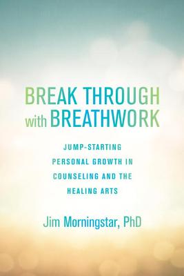 Break Through with Breathwork: Jump-Starting Personal Growth in Counseling and the Healing Arts Cover Image