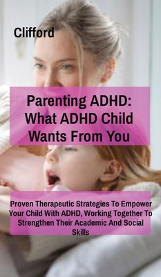Parenting ADHD: What ADHD Child Wants From You:: Proven Therapeutic Strategies To Empower Your Child With ADHD, Working Together To St Cover Image