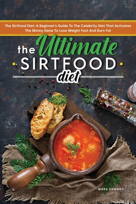 The Ultimate Sirtfood Diet: The Sirtfood Diet: A Beginner's Guide To The Celebrity Diet That Activates The Skinny Gene To Lose Weight Fast And Bur Cover Image