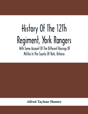 History Of The 12Th Regiment, York Rangers: With Some Account Of The Different Raisings Of Militia In The County Of York, Ontario Cover Image