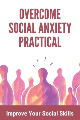 Overcome Social Anxiety Practical: Improve Your Social Skills: How To Make Someone Understand Anxiety Cover Image