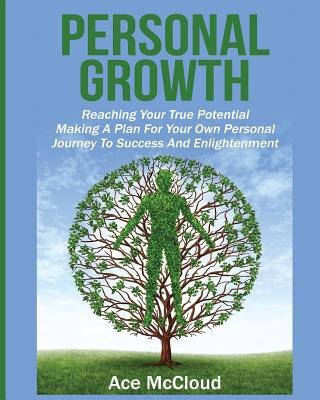 Personal Growth: Reaching Your True Potential: Making A Plan For Your Own Personal Journey To Success And Enlightenment Cover Image