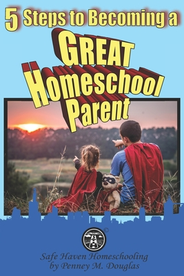 5 Steps to Becoming a Great Homeschool Parent: A Hero's Guide to Homeschooling Cover Image