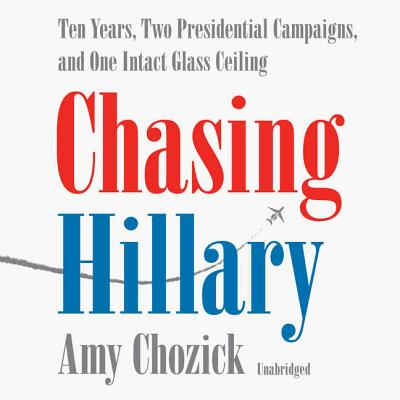 Chasing Hillary Lib/E: Ten Years, Two Presidential Campaigns, and One Intact Glass Ceiling Cover Image