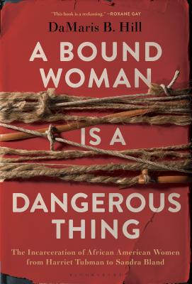 A Bound Woman Is a Dangerous Thing: The Incarceration of African American Women from Harriet Tubman to Sandra Bland Cover Image