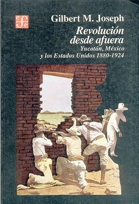 Revolucion Desde Afuera. Yucatan, Mexico y Los Estados Unidos, 1880-1924 (Historia) Cover Image