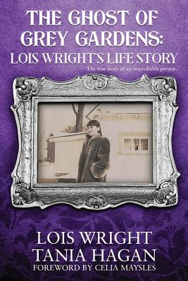 The Ghost of Grey Gardens: Lois Wright's Life Story: The True Story of an Improbable Person Cover Image