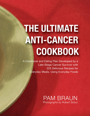 The Ultimate Anti-Cancer Cookbook: A Cookbook and Eating Plan Developed by a Late-Stage Cancer Survivor with 225 Delicious Recipes for Everyday Meals, Cover Image