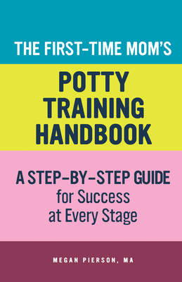 The First-Time Mom's Potty-Training Handbook: A Step-By-Step Guide for Success at Every Stage Cover Image