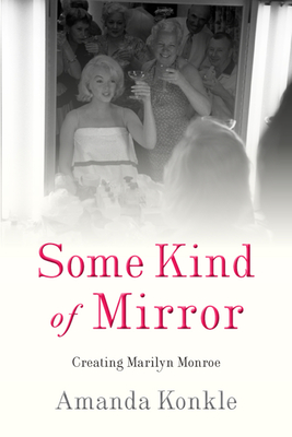 Some Kind of Mirror: Creating Marilyn Monroe Cover Image