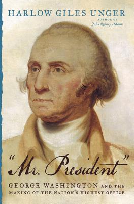 Mr. President: George Washington and the Making of the Nation's Highest Office Cover Image