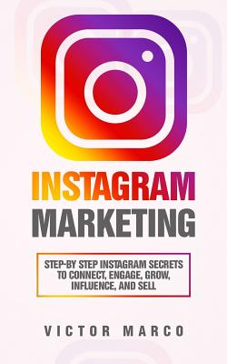 Instagram Marketing: Step-By Step Instagram Secrets to Connect, Engage, Grow, Influence, and Sell Cover Image