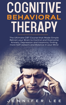 Cognitive Behavioral Therapy: The Ultimate CBT Course that Made Simple Retrain your Brain to Control and Overcome Anxiety, Depression and Insomnia, Cover Image