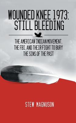 Wounded Knee 1973: Still Bleeding: The American Indian Movement, the FBI, and their Fight to Bury the Sins of the Past Cover Image