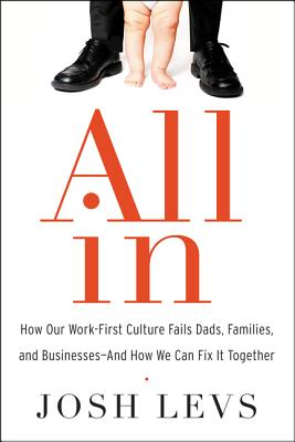 All In: How Our Work-First Culture Fails Dads, Families, and Businesses--And How We Can Fix It Together Cover Image