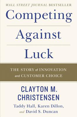 Competing Against Luck: The Story of Innovation and Customer Choice Cover Image