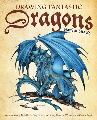 Drawing Fantastic Dragons: Create Amazing Full-Color Dragon Art, including Eastern, Western and Classic Beasts (How to Draw Books) Cover Image