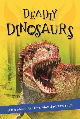 It's all about... Deadly Dinosaurs: Everything you want to know about these prehistoric giants in one amazing book (It's all about…) Cover Image