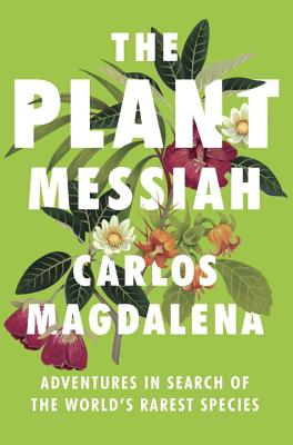 The Plant Messiah: Adventures in Search of the World's Rarest Species cover