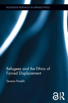 Refugees and the Ethics of Forced Displacement (Routledge Research in Applied Ethics) Cover Image