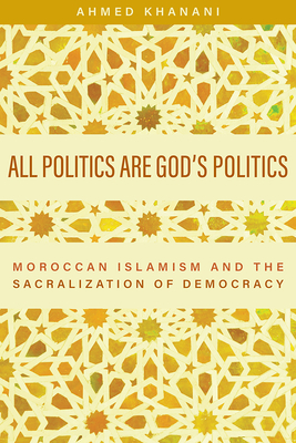 All Politics are God's Politics: Moroccan Islamism and the Sacralization of Democracy Cover Image