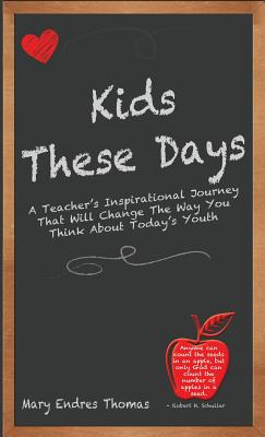 Kids These Days: A Teacher's Inspirational Journey That Will Change The Way You Think About Today's Youth Cover Image