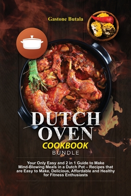 Dutch Oven Cookbook Bundle: Your Only Easy and 2 in 1 Guide to Make Mind-Blowing Meals in a Dutch Pot - Recipes that are Easy to Make, Delicious, Cover Image
