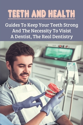 Teeth And Health: Guides To Keep Your Teeth Strong And The Necessity To Visist A Dentist, The Real Dentistry: Tips For Keeping Teeth In Cover Image
