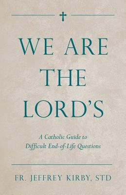 We Are the Lord's: A Catholic Guide to Difficult End-Of-Life Questions Cover Image