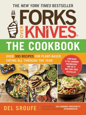 Forks Over Knives—The Cookbook: Over 300 Simple and Delicious Plant-Based Recipes to Help You Lose Weight, Be Healthier, and Feel Better Every Day Cover Image
