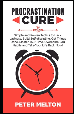 Procrastination Cure: Simple And Proven Tactics To Hack Laziness, Build Self-Discipline, Get Things Done, Master Your Time, Overcome Bad Hab Cover Image