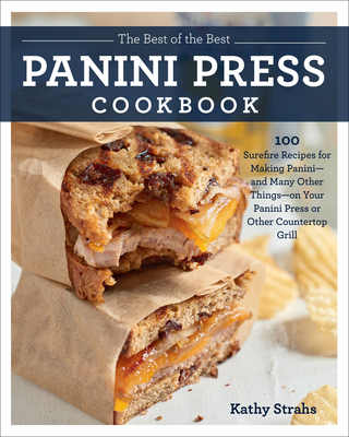 The Best of the Best Panini Press Cookbook: 100 Surefire Recipes for Making Panini--and Many Other Things--on Your Panini Press or Other Countertop Grill Cover Image
