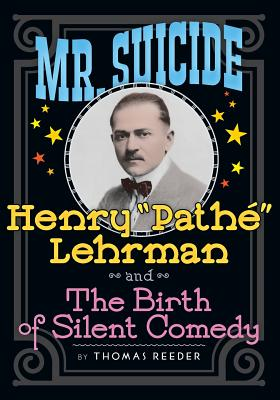 Mr. Suicide: Henry Pathe Lehrman and The Birth of Silent Comedy Cover Image