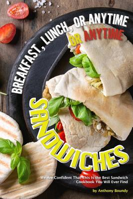 Breakfast, Lunch, or Anytime Sandwiches: We Are Confident That This Is the Best Sandwich Cookbook You Will Ever Find Cover Image