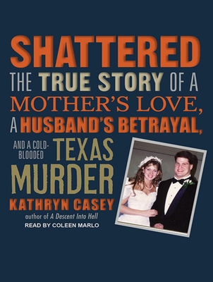 Shattered: The True Story of a Mother's Love, a Husband's Betrayal, and a Cold-Blooded Texas Murder Cover Image