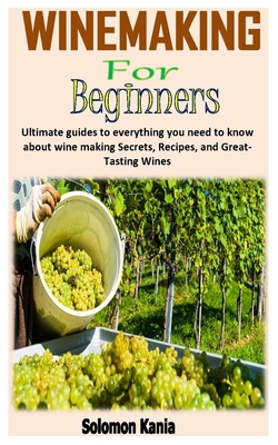Wine Making for Beginners: Ultimate guides to everything you need to know about wine making Secrets, Recipes, and Great-Tasting Wines Cover Image