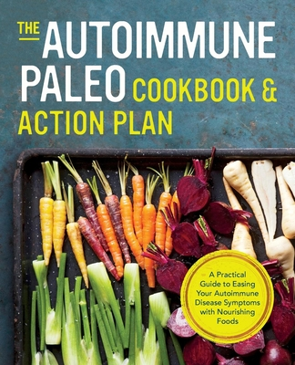 Autoimmune Paleo Cookbook & Action Plan: A Practical Guide to Easing Your Autoimmune Disease Symptoms with Nourishing Food Cover Image
