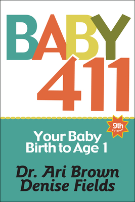 Baby 411: Your Baby, Birth to Age 1! Everything You Wanted to Know But Were Afraid to Ask about Your Newborn: Breastfeeding, Wea Cover Image