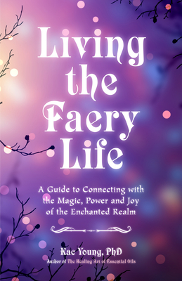 Living the Faery Life: A Guide to Connecting with the Magic, Power and Joy of the Enchanted Realm (a Gift and a Fun Guide to the World of Fai Cover Image