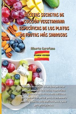 Recetas Secretas de Cocción Vegetariana Específicas de Los Platos de Frutas Más Sabrosos: Un libro de recetas que no debe perderse para los amantes de Cover Image
