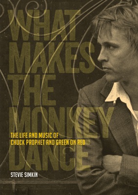 What Makes the Monkey Dance: The Life And Music Of Chuck Prophet And Green On Red Cover Image