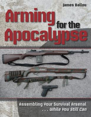 Arming for the Apocalypse: Assembling Your Survival Arsenal.....While You Still Can Cover Image