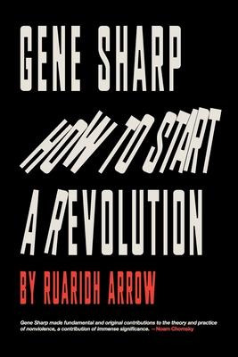 Gene Sharp: How to Start a Revolution: How to Start a Revolution Cover Image