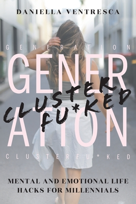 Generation Clusterfu*ked: Mental and Emotional Life Hacks for Millennials Cover Image