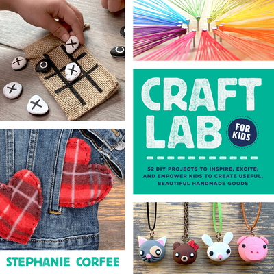 Craft Lab for Kids: 52 DIY Projects to Inspire, Excite, and Empower Kids to Create Useful, Beautiful Handmade Goods Cover Image