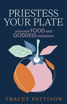Priestess Your Plate: Seasonal Food and Goddess Initiations Cover Image
